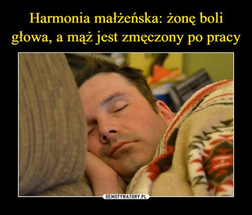 Harmonia małżeńska: żonę boli głowa, a mąż jest zmęczony po pracy
