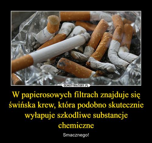 W papierosowych filtrach znajduje się świńska krew, która podobno skutecznie wyłapuje szkodliwe substancje chemiczne