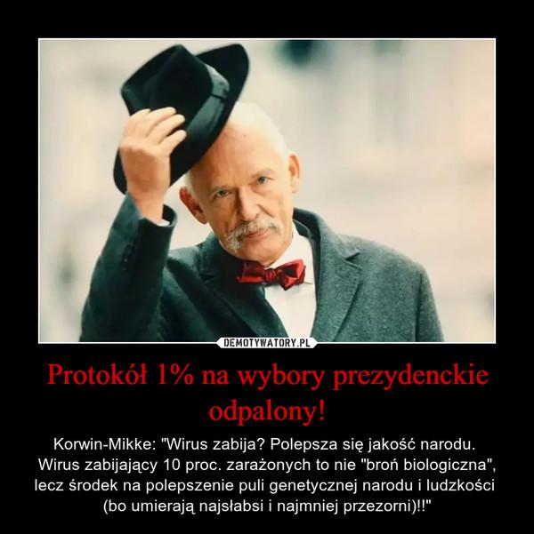 """Protokół 1% na wybory prezydenckie odpalony! – Korwin-Mikke: """"Wirus zabija? Polepsza się jakość narodu. Wirus zabijający 10 proc. zarażonych to nie """"broń biologiczna"""", lecz środek na polepszenie puli genetycznej narodu i ludzkości (bo umierają najsłabsi i najmniej przezorni)!!"""""""