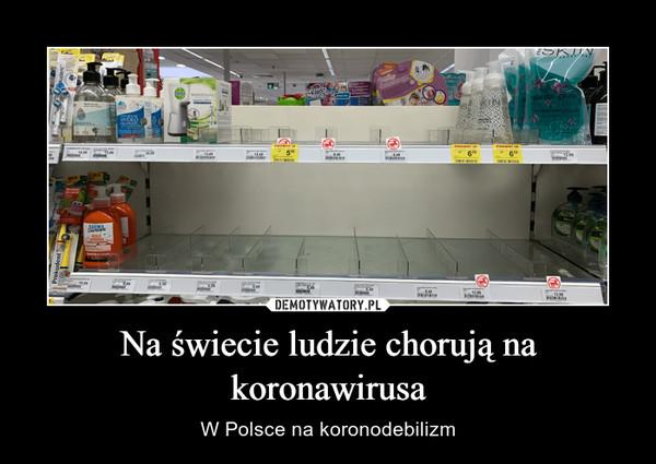 Na świecie ludzie chorują na koronawirusa – W Polsce na koronodebilizm