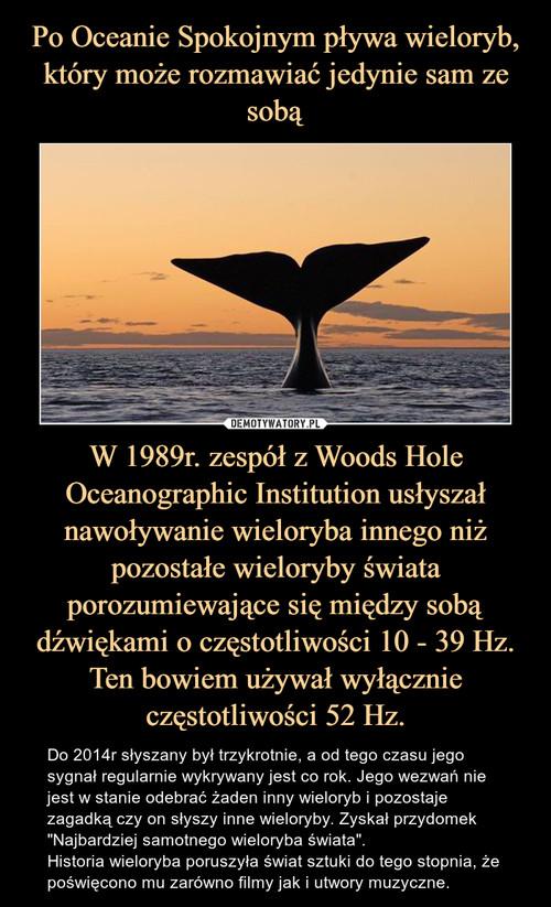 Po Oceanie Spokojnym pływa wieloryb, który może rozmawiać jedynie sam ze sobą W 1989r. zespół z Woods Hole Oceanographic Institution usłyszał nawoływanie wieloryba innego niż pozostałe wieloryby świata porozumiewające się między sobą dźwiękami o częstotliwości 10 - 39 Hz. Ten bowiem używał wyłącznie częstotliwości 52 Hz.