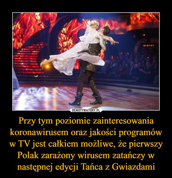 Przy tym poziomie zainteresowania koronawirusem oraz jakości programów w TV jest całkiem możliwe, że pierwszy Polak zarażony wirusem zatańczy w następnej edycji Tańca z Gwiazdami –