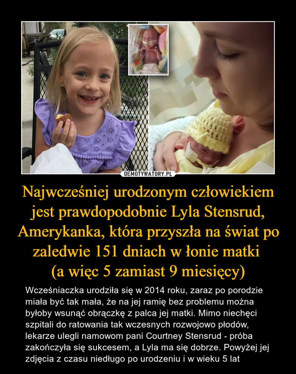 Najwcześniej urodzonym człowiekiem jest prawdopodobnie Lyla Stensrud, Amerykanka, która przyszła na świat po zaledwie 151 dniach w łonie matki (a więc 5 zamiast 9 miesięcy) – Wcześniaczka urodziła się w 2014 roku, zaraz po porodzie miała być tak mała, że na jej ramię bez problemu można byłoby wsunąć obrączkę z palca jej matki. Mimo niechęci szpitali do ratowania tak wczesnych rozwojowo płodów, lekarze ulegli namowom pani Courtney Stensrud - próba zakończyła się sukcesem, a Lyla ma się dobrze. Powyżej jej zdjęcia z czasu niedługo po urodzeniu i w wieku 5 lat