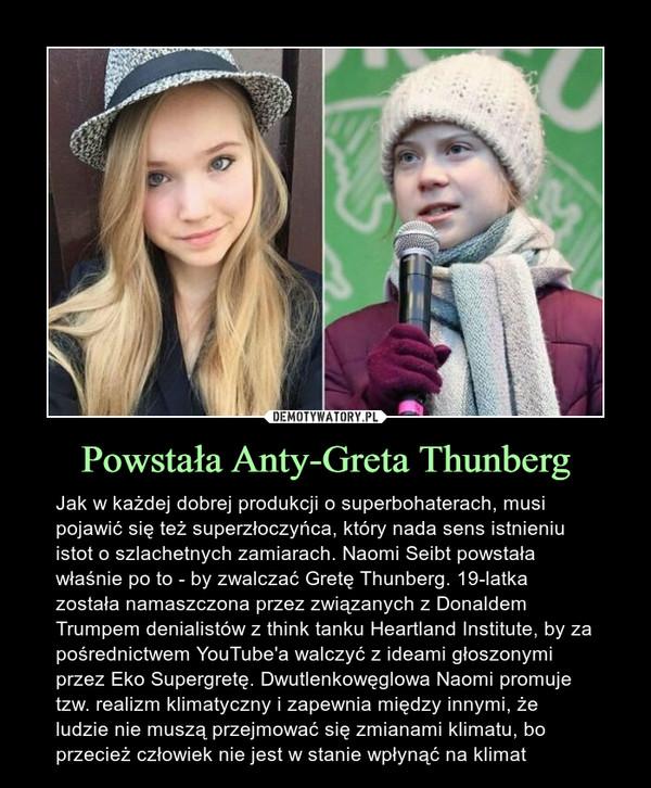 Powstała Anty-Greta Thunberg – Jak w każdej dobrej produkcji o superbohaterach, musi pojawić się też superzłoczyńca, który nada sens istnieniu istot o szlachetnych zamiarach. Naomi Seibt powstała właśnie po to - by zwalczać Gretę Thunberg. 19-latka została namaszczona przez związanych z Donaldem Trumpem denialistów z think tanku Heartland Institute, by za pośrednictwem YouTube'a walczyć z ideami głoszonymi przez Eko Supergretę. Dwutlenkowęglowa Naomi promuje tzw. realizm klimatyczny i zapewnia między innymi, że ludzie nie muszą przejmować się zmianami klimatu, bo przecież człowiek nie jest w stanie wpłynąć na klimat