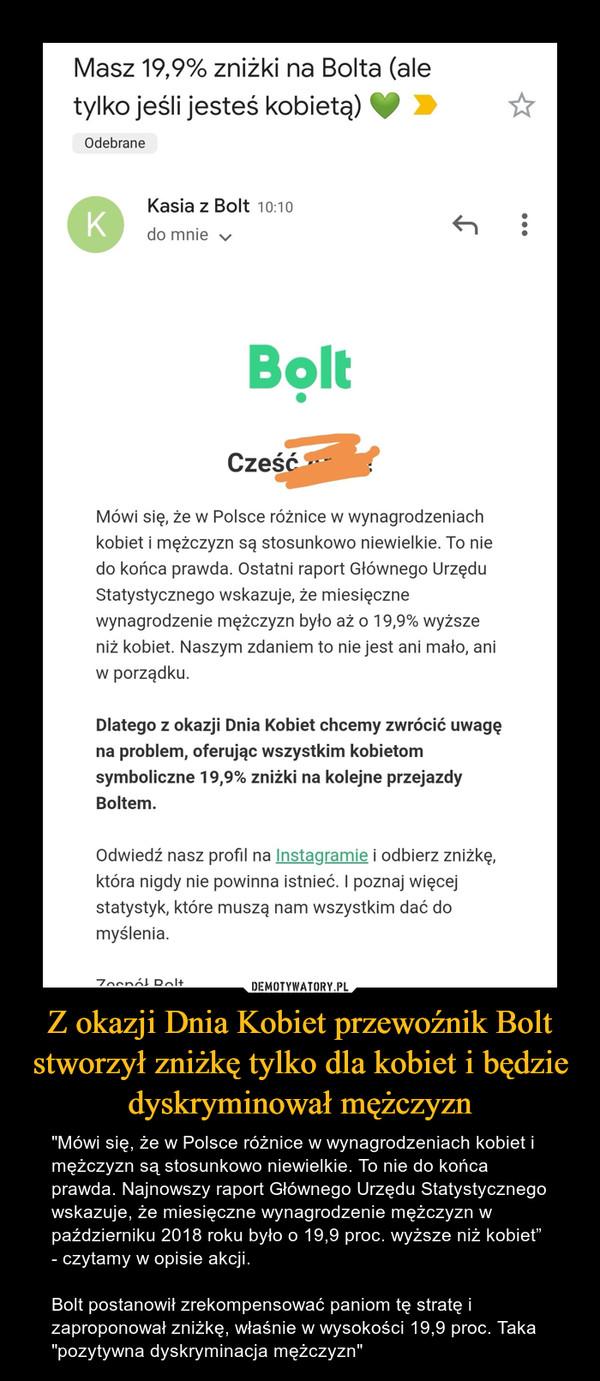 """Z okazji Dnia Kobiet przewoźnik Bolt stworzył zniżkę tylko dla kobiet i będzie dyskryminował mężczyzn – """"Mówi się, że w Polsce różnice w wynagrodzeniach kobiet i mężczyzn są stosunkowo niewielkie. To nie do końca prawda. Najnowszy raport Głównego Urzędu Statystycznego wskazuje, że miesięczne wynagrodzenie mężczyzn w październiku 2018 roku było o 19,9 proc. wyższe niż kobiet"""" - czytamy w opisie akcji.Bolt postanowił zrekompensować paniom tę stratę i zaproponował zniżkę, właśnie w wysokości 19,9 proc. Taka """"pozytywna dyskryminacja mężczyzn"""""""