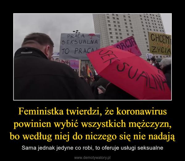 Feministka twierdzi, że koronawirus powinien wybić wszystkich mężczyzn, bo według niej do niczego się nie nadają – Sama jednak jedyne co robi, to oferuje usługi seksualne