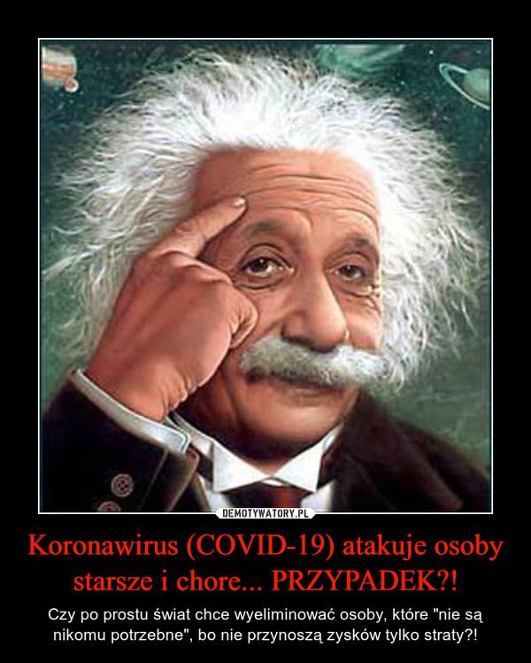 """Koronawirus (COVID-19) atakuje osoby starsze i chore... PRZYPADEK?! – Czy po prostu świat chce wyeliminować osoby, które """"nie są nikomu potrzebne"""", bo nie przynoszą zysków tylko straty?!"""