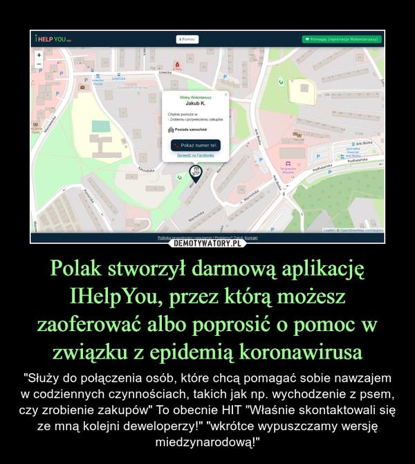"""Polak stworzył darmową aplikację IHelpYou, przez którą możesz zaoferować albo poprosić o pomoc w związku z epidemią koronawirusa – """"Służy do połączenia osób, które chcą pomagać sobie nawzajem w codziennych czynnościach, takich jak np. wychodzenie z psem, czy zrobienie zakupów"""" To obecnie HIT """"Właśnie skontaktowali się ze mną kolejni deweloperzy!"""" """"wkrótce wypuszczamy wersję miedzynarodową!"""""""