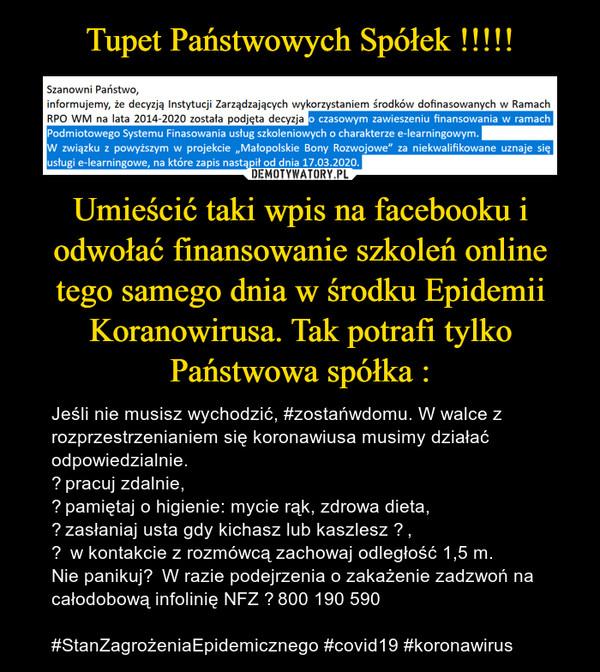 Umieścić taki wpis na facebooku i odwołać finansowanie szkoleń online tego samego dnia w środku Epidemii Koranowirusa. Tak potrafi tylko Państwowa spółka : – Jeśli nie musisz wychodzić, #zostańwdomu. W walce z rozprzestrzenianiem się koronawiusa musimy działać odpowiedzialnie.