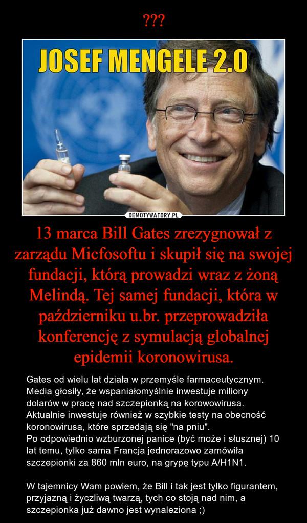 """13 marca Bill Gates zrezygnował z zarządu Micfosoftu i skupił się na swojej fundacji, którą prowadzi wraz z żoną Melindą. Tej samej fundacji, która w październiku u.br. przeprowadziła konferencję z symulacją globalnej epidemii koronowirusa. – Gates od wielu lat działa w przemyśle farmaceutycznym.Media głosiły, że wspaniałomyślnie inwestuje miliony dolarów w pracę nad szczepionką na korowowirusa.Aktualnie inwestuje również w szybkie testy na obecność koronowirusa, które sprzedają się """"na pniu"""".Po odpowiednio wzburzonej panice (być może i słusznej) 10 lat temu, tylko sama Francja jednorazowo zamówiła szczepionki za 860 mln euro, na grypę typu A/H1N1.W tajemnicy Wam powiem, że Bill i tak jest tylko figurantem, przyjazną i życzliwą twarzą, tych co stoją nad nim, a szczepionka już dawno jest wynaleziona ;)"""