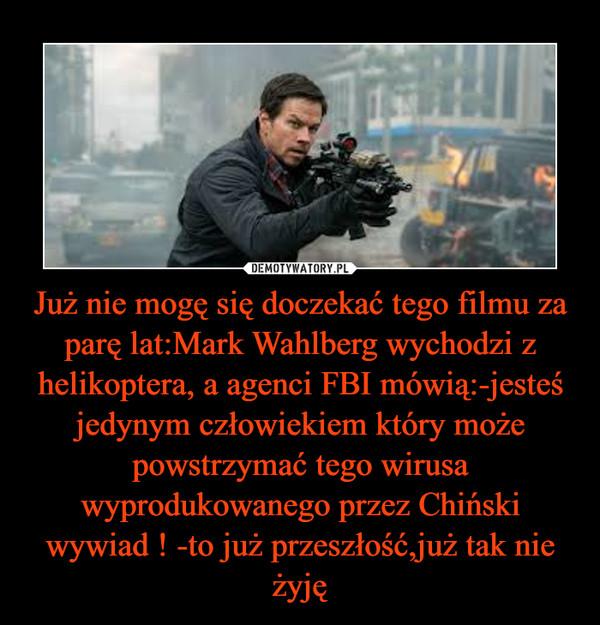 Już nie mogę się doczekać tego filmu za parę lat:Mark Wahlberg wychodzi z helikoptera, a agenci FBI mówią:-jesteś jedynym człowiekiem który może powstrzymać tego wirusa wyprodukowanego przez Chiński wywiad ! -to już przeszłość,już tak nie żyję –