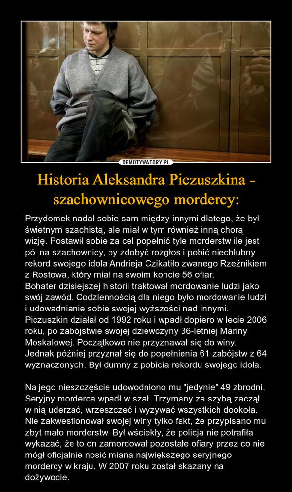 """Historia Aleksandra Piczuszkina - szachownicowego mordercy: – Przydomek nadał sobie sam między innymi dlatego, że był świetnym szachistą, ale miał w tym również inną chorą wizję. Postawił sobie za cel popełnić tyle morderstw ile jest pól na szachownicy, by zdobyć rozgłos i pobić niechlubny rekord swojego idola Andrieja Czikatiło zwanego Rzeźnikiem z Rostowa, który miał na swoim koncie 56 ofiar. Bohater dzisiejszej historii traktował mordowanie ludzi jako swój zawód. Codziennością dla niego było mordowanie ludzi i udowadnianie sobie swojej wyższości nad innymi. Piczuszkin działał od 1992 roku i wpadł dopiero w lecie 2006 roku, po zabójstwie swojej dziewczyny 36-letniej Mariny Moskalowej. Początkowo nie przyznawał się do winy. Jednak później przyznał się do popełnienia 61 zabójstw z 64 wyznaczonych. Był dumny z pobicia rekordu swojego idola. Na jego nieszczęście udowodniono mu """"jedynie"""" 49 zbrodni. Seryjny morderca wpadł w szał. Trzymany za szybą zaczął w nią uderzać, wrzeszczeć i wyzywać wszystkich dookoła. Nie zakwestionował swojej winy tylko fakt, że przypisano mu zbyt mało morderstw. Był wściekły, że policja nie potrafiła wykazać, że to on zamordował pozostałe ofiary przez co nie mógł oficjalnie nosić miana największego seryjnego mordercy w kraju. W 2007 roku został skazany na dożywocie."""