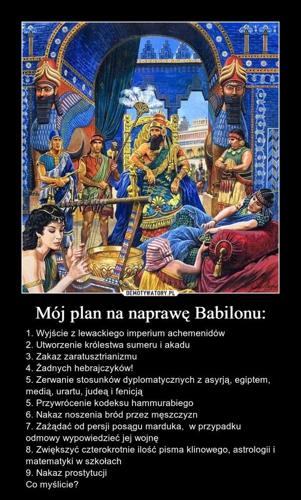 Mój plan na naprawę Babilonu: – 1. Wyjście z lewackiego imperium achemenidów2. Utworzenie królestwa sumeru i akadu3. Zakaz zaratusztrianizmu4. Żadnych hebrajczyków!5. Zerwanie stosunków dyplomatycznych z asyrją, egiptem, medią, urartu, judeą i fenicją5. Przywrócenie kodeksu hammurabiego6. Nakaz noszenia bród przez męszczyzn7. Zażądać od persji posągu marduka,  w przypadku  odmowy wypowiedzieć jej wojnę8. Zwiększyć czterokrotnie ilość pisma klinowego, astrologii i matematyki w szkołach9. Nakaz prostytucjiCo myślicie?