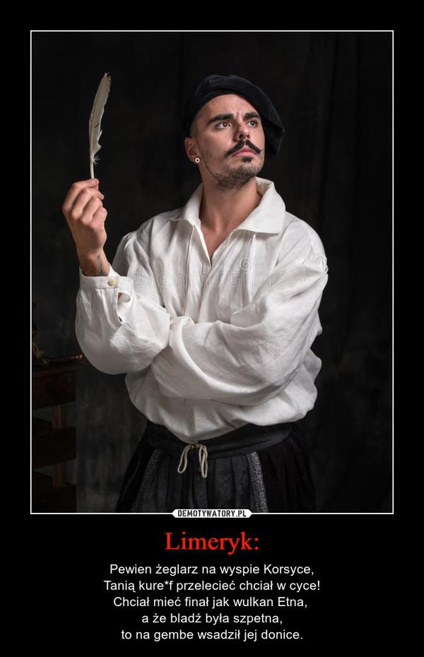 Limeryk: – Pewien żeglarz na wyspie Korsyce,Tanią kure*f przelecieć chciał w cyce!Chciał mieć finał jak wulkan Etna, a że bladź była szpetna,to na gembe wsadził jej donice.