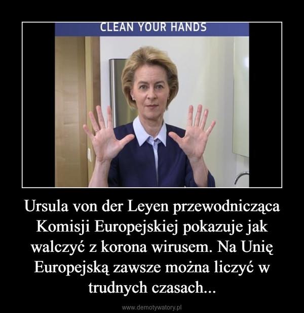 Ursula von der Leyen przewodnicząca Komisji Europejskiej pokazuje jak walczyć z korona wirusem. Na Unię Europejską zawsze można liczyć w trudnych czasach... –