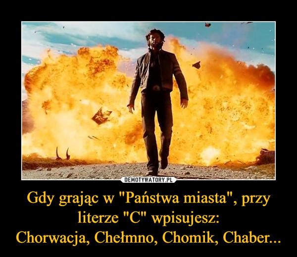 """Gdy grając w """"Państwa miasta"""", przy literze """"C"""" wpisujesz:Chorwacja, Chełmno, Chomik, Chaber... –"""