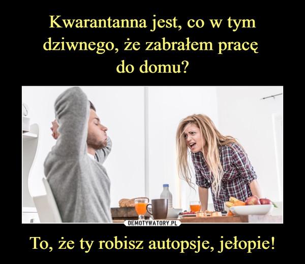 To, że ty robisz autopsje, jełopie! –