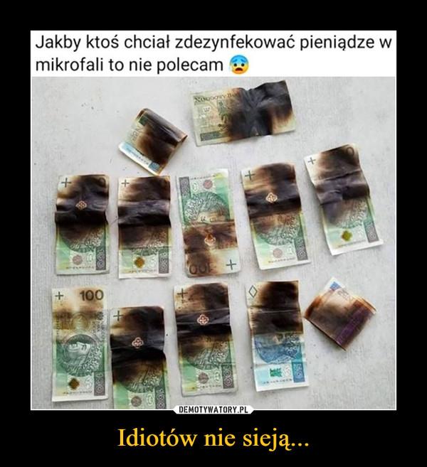 Idiotów nie sieją... –  Jakby ktoś chciał zdezynfekować pieniądze w mikrofali to nie polecam