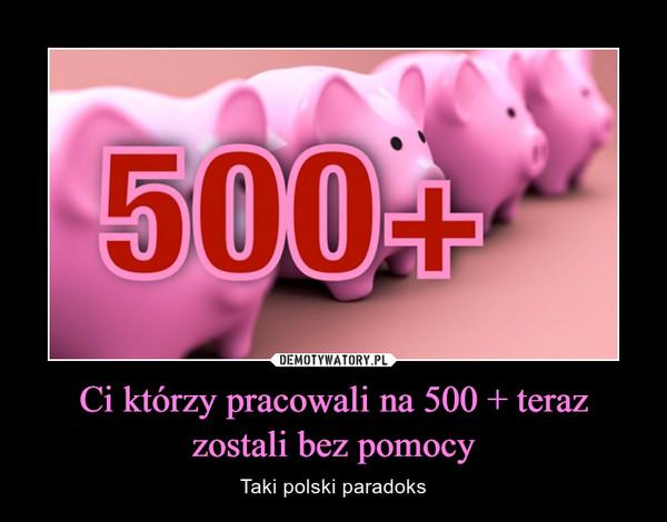 Ci którzy pracowali na 500 + teraz zostali bez pomocy – Taki polski paradoks