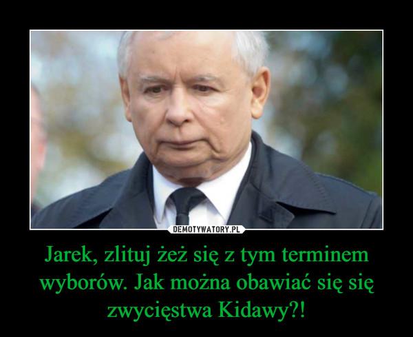 Jarek, zlituj żeż się z tym terminem wyborów. Jak można obawiać się się zwycięstwa Kidawy?! –
