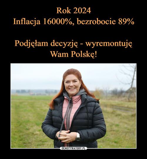 Rok 2024 Inflacja 16000%, bezrobocie 89%  Podjęłam decyzję - wyremontuję Wam Polskę!