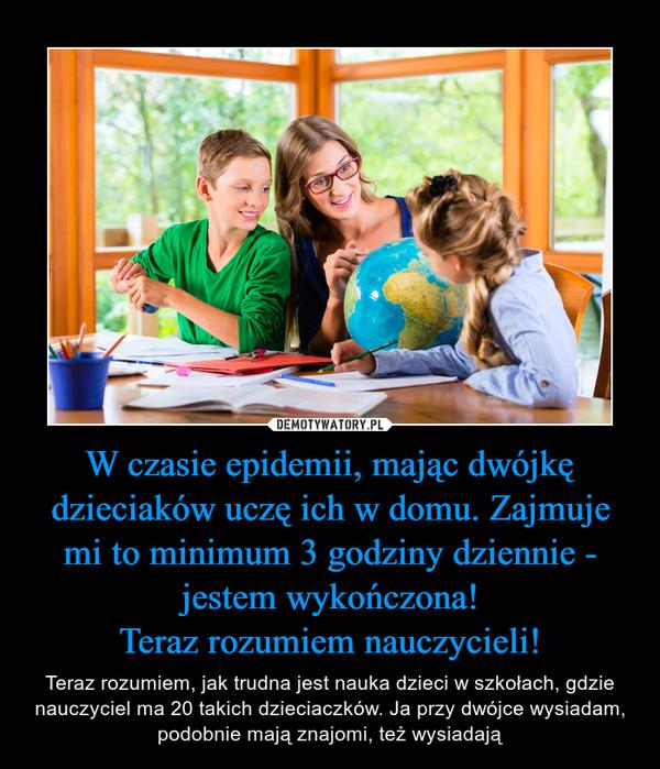 W czasie epidemii, mając dwójkę dzieciaków uczę ich w domu. Zajmuje mi to minimum 3 godziny dziennie - jestem wykończona!Teraz rozumiem nauczycieli! – Teraz rozumiem, jak trudna jest nauka dzieci w szkołach, gdzie nauczyciel ma 20 takich dzieciaczków. Ja przy dwójce wysiadam, podobnie mają znajomi, też wysiadają