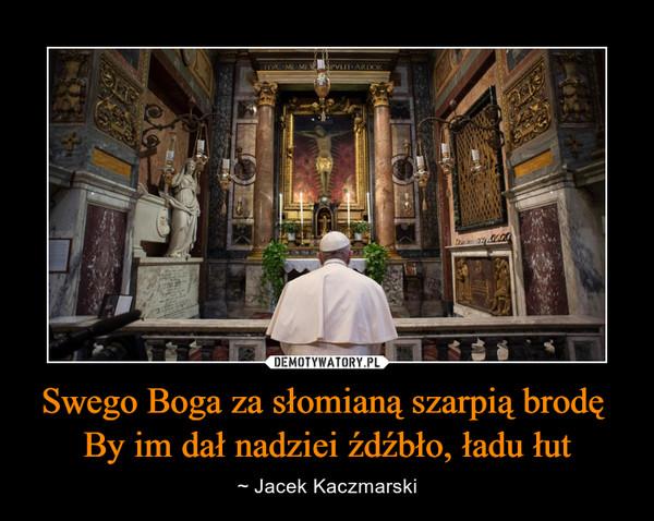 Swego Boga za słomianą szarpią brodę By im dał nadziei źdźbło, ładu łut – ~ Jacek Kaczmarski