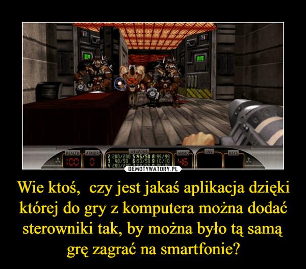 Wie ktoś,  czy jest jakaś aplikacja dzięki której do gry z komputera można dodać sterowniki tak, by można było tą samą grę zagrać na smartfonie? –