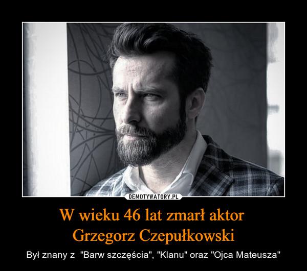 """W wieku 46 lat zmarł aktor Grzegorz Czepułkowski – Był znany z  """"Barw szczęścia"""", """"Klanu"""" oraz """"Ojca Mateusza"""""""