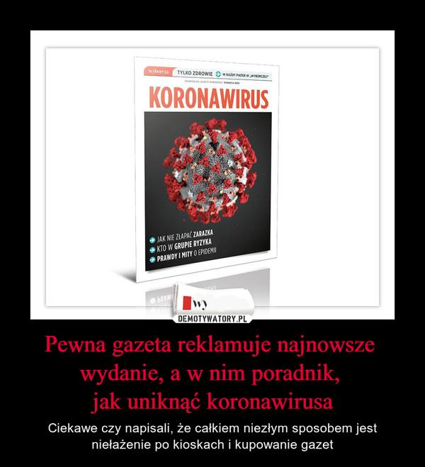 Pewna gazeta reklamuje najnowsze wydanie, a w nim poradnik, jak uniknąć koronawirusa – Ciekawe czy napisali, że całkiem niezłym sposobem jest niełażenie po kioskach i kupowanie gazet