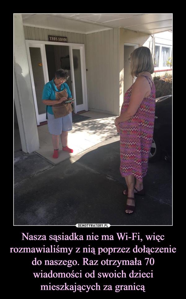 Nasza sąsiadka nie ma Wi-Fi, więc rozmawialiśmy z nią poprzez dołączenie do naszego. Raz otrzymała 70 wiadomości od swoich dzieci mieszkających za granicą –