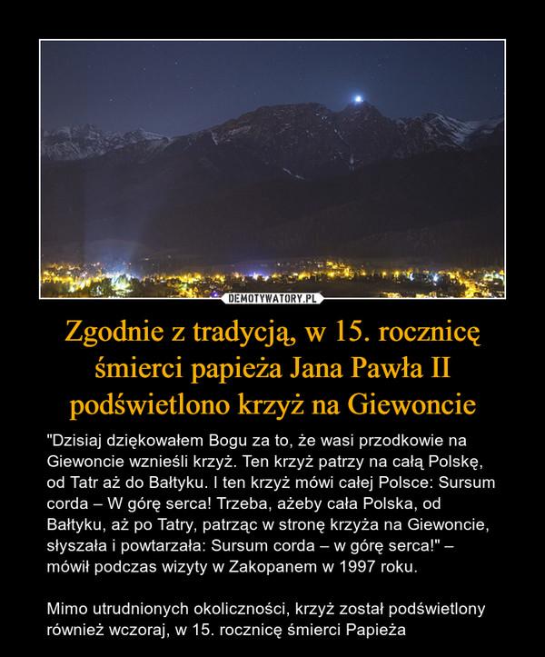 """Zgodnie z tradycją, w 15. rocznicę śmierci papieża Jana Pawła II podświetlono krzyż na Giewoncie – """"Dzisiaj dziękowałem Bogu za to, że wasi przodkowie na Giewoncie wznieśli krzyż. Ten krzyż patrzy na całą Polskę, od Tatr aż do Bałtyku. I ten krzyż mówi całej Polsce: Sursum corda – W górę serca! Trzeba, ażeby cała Polska, od Bałtyku, aż po Tatry, patrząc w stronę krzyża na Giewoncie, słyszała i powtarzała: Sursum corda – w górę serca!"""" – mówił podczas wizyty w Zakopanem w 1997 roku.Mimo utrudnionych okoliczności, krzyż został podświetlony również wczoraj, w 15. rocznicę śmierci Papieża"""