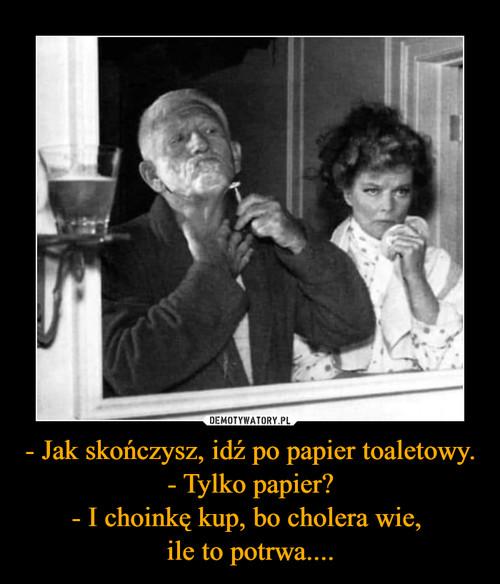 - Jak skończysz, idź po papier toaletowy. - Tylko papier? - I choinkę kup, bo cholera wie,  ile to potrwa....