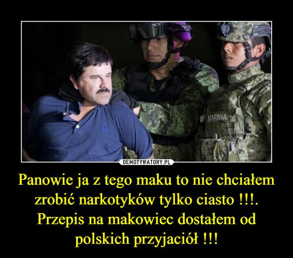 Panowie ja z tego maku to nie chciałem zrobić narkotyków tylko ciasto !!!.Przepis na makowiec dostałem od polskich przyjaciół !!! –