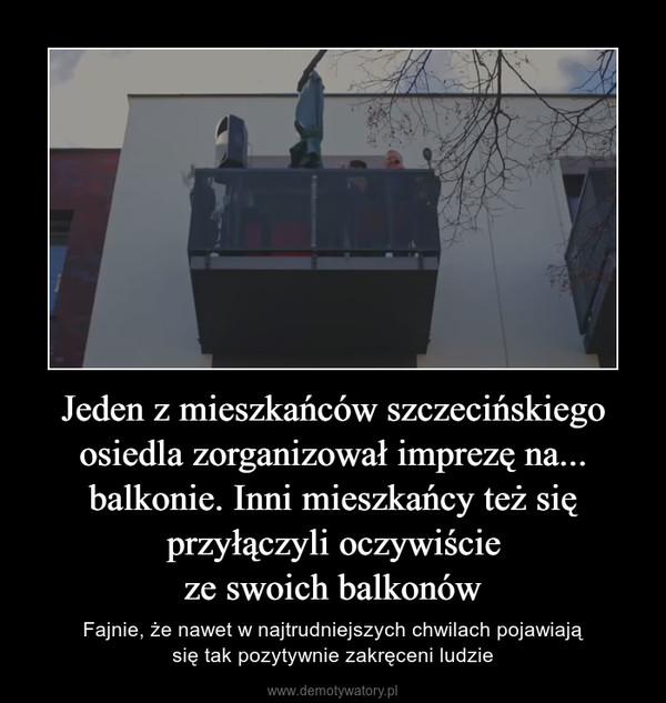 Jeden z mieszkańców szczecińskiego osiedla zorganizował imprezę na... balkonie. Inni mieszkańcy też się przyłączyli oczywiścieze swoich balkonów – Fajnie, że nawet w najtrudniejszych chwilach pojawiająsię tak pozytywnie zakręceni ludzie