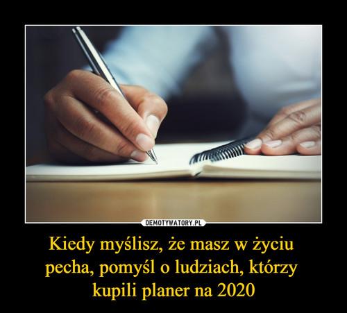 Kiedy myślisz, że masz w życiu  pecha, pomyśl o ludziach, którzy  kupili planer na 2020