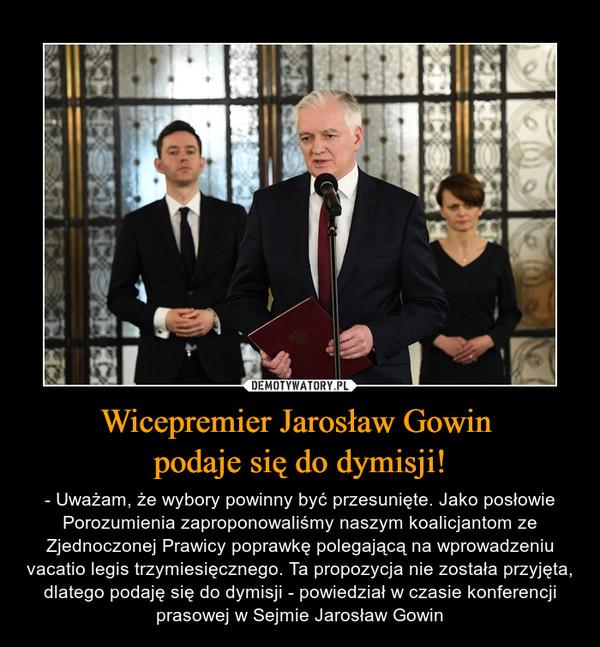 Wicepremier Jarosław Gowin podaje się do dymisji! – - Uważam, że wybory powinny być przesunięte. Jako posłowie Porozumienia zaproponowaliśmy naszym koalicjantom ze Zjednoczonej Prawicy poprawkę polegającą na wprowadzeniu vacatio legis trzymiesięcznego. Ta propozycja nie została przyjęta, dlatego podaję się do dymisji - powiedział w czasie konferencji prasowej w Sejmie Jarosław Gowin