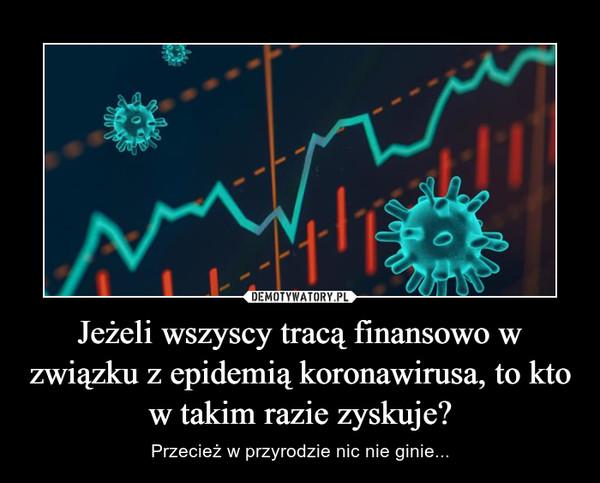 Jeżeli wszyscy tracą finansowo w związku z epidemią koronawirusa, to kto w takim razie zyskuje? – Przecież w przyrodzie nic nie ginie...