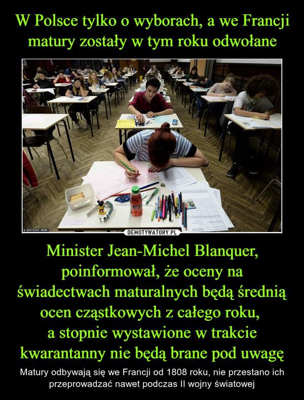 Minister Jean-Michel Blanquer, poinformował, że oceny na świadectwach maturalnych będą średnią ocen cząstkowych z całego roku, a stopnie wystawione w trakcie kwarantanny nie będą brane pod uwagę – Matury odbywają się we Francji od 1808 roku, nie przestano ich przeprowadzać nawet podczas II wojny światowej
