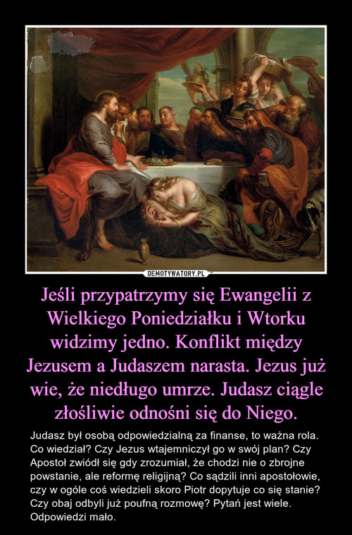 Jeśli przypatrzymy się Ewangelii z Wielkiego Poniedziałku i Wtorku widzimy jedno. Konflikt między Jezusem a Judaszem narasta. Jezus już wie, że niedługo umrze. Judasz ciągle złośliwie odnośni się do Niego.