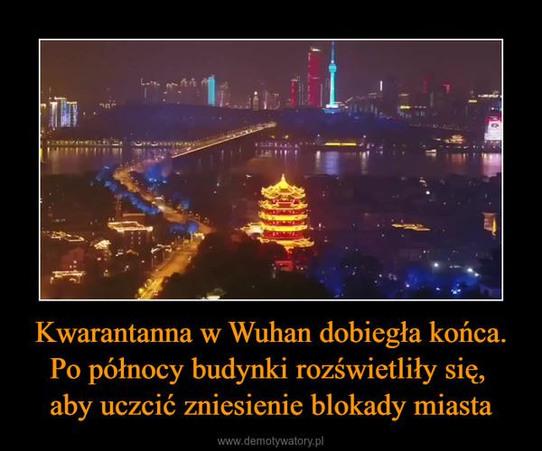 Kwarantanna w Wuhan dobiegła końca. Po północy budynki rozświetliły się, aby uczcić zniesienie blokady miasta –