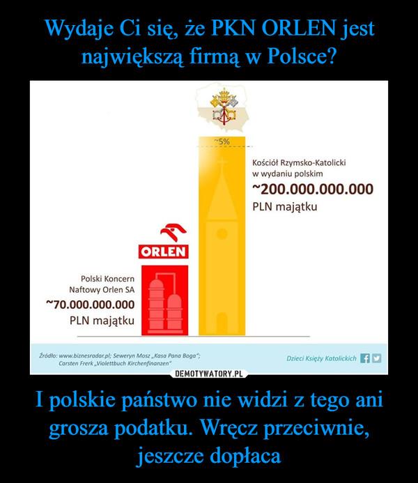 I polskie państwo nie widzi z tego ani grosza podatku. Wręcz przeciwnie, jeszcze dopłaca –