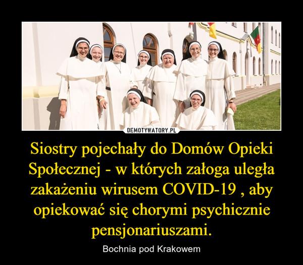 Siostry pojechały do Domów Opieki Społecznej - w których załoga uległa zakażeniu wirusem COVID-19 , aby opiekować się chorymi psychicznie pensjonariuszami. – Bochnia pod Krakowem