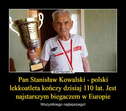 Pan Stanisław Kowalski - polski lekkoatleta kończy dzisiaj 110 lat. Jest najstarszym biegaczem w Europie