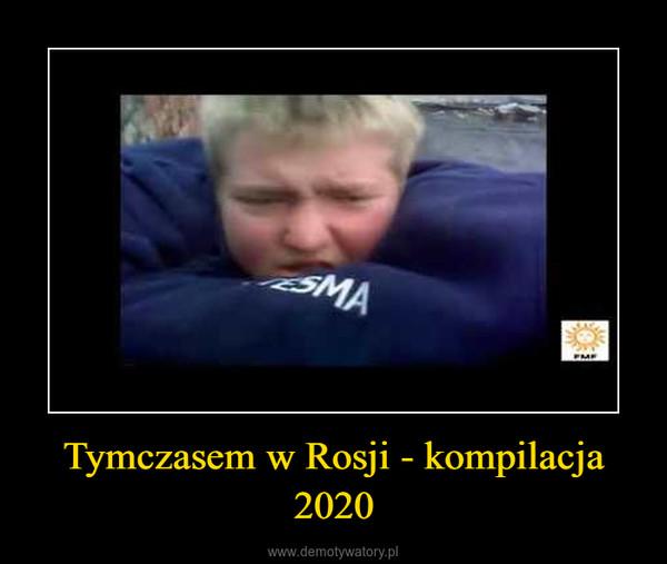 Tymczasem w Rosji - kompilacja 2020 –