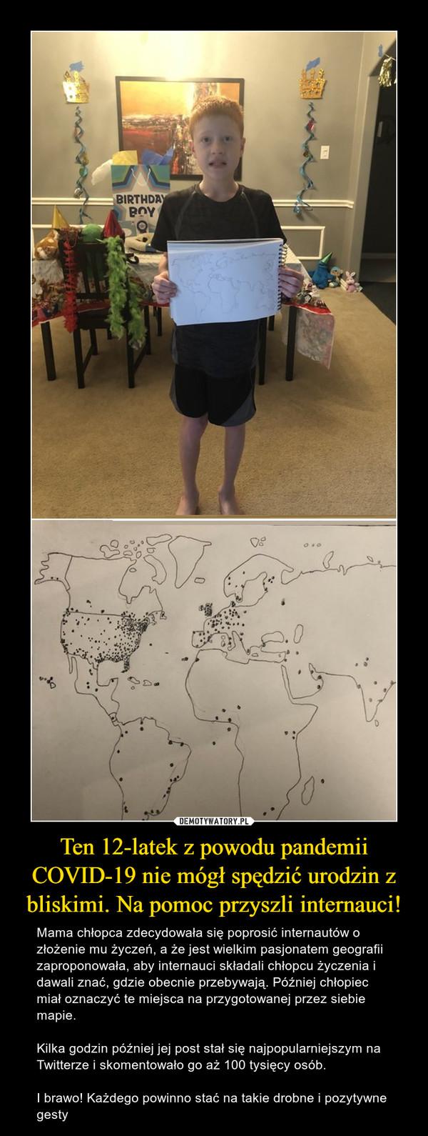 Ten 12-latek z powodu pandemii COVID-19 nie mógł spędzić urodzin z bliskimi. Na pomoc przyszli internauci! – Mama chłopca zdecydowała się poprosić internautów o złożenie mu życzeń, a że jest wielkim pasjonatem geografii zaproponowała, aby internauci składali chłopcu życzenia i dawali znać, gdzie obecnie przebywają. Później chłopiec miał oznaczyć te miejsca na przygotowanej przez siebie mapie.Kilka godzin później jej post stał się najpopularniejszym na Twitterze i skomentowało go aż 100 tysięcy osób. I brawo! Każdego powinno stać na takie drobne i pozytywne gesty