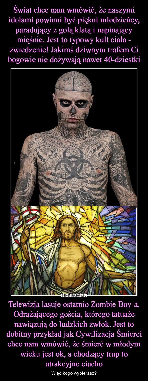 Telewizja lasuje ostatnio Zombie Boy-a. Odrażającego gościa, którego tatuaże nawiązują do ludzkich zwłok. Jest to dobitny przykład jak Cywilizacja Śmierci chce nam wmówić, że śmierć w młodym wieku jest ok, a chodzący trup to atrakcyjne ciacho – Więc kogo wybierasz?