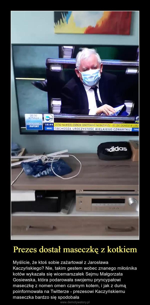 Prezes dostał maseczkę z kotkiem – Myślicie, że ktoś sobie zażartował z Jarosława Kaczyńskiego? Nie, takim gestem wobec znanego miłośnika kotów wykazała się wicemarszałek Sejmu Małgorzata Gosiewska, która podarowała swojemu pryncypałowi maseczkę z nomen omen czarnym kotem, i jak z dumą poinformowała na Twitterze - prezesowi Kaczyńskiemu maseczka bardzo się spodobała