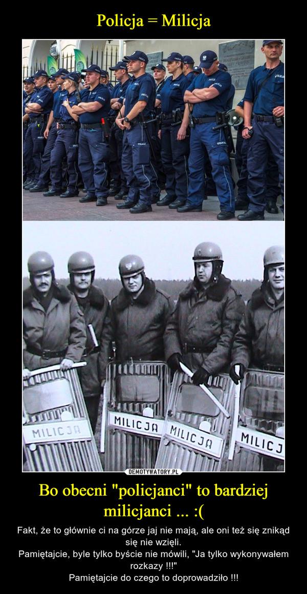 """Bo obecni """"policjanci"""" to bardziej milicjanci ... :( – Fakt, że to głównie ci na górze jaj nie mają, ale oni też się znikąd się nie wzięli.Pamiętajcie, byle tylko byście nie mówili, """"Ja tylko wykonywałem rozkazy !!!""""Pamiętajcie do czego to doprowadziło !!!"""