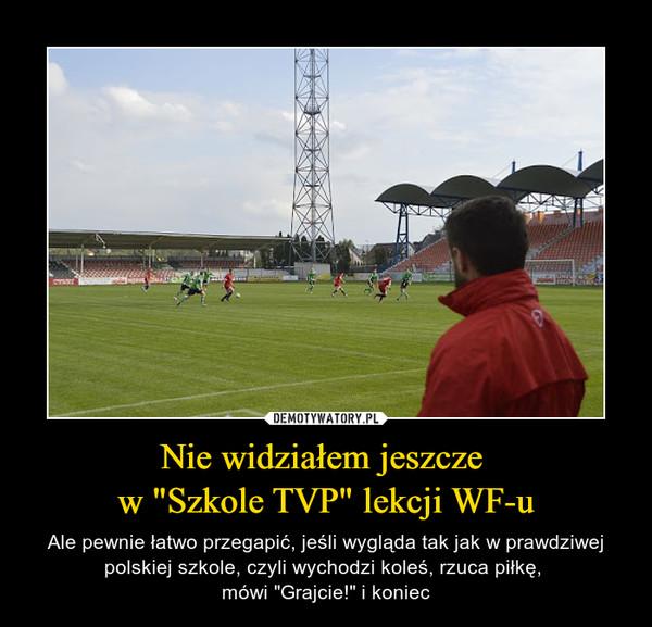 """Nie widziałem jeszcze w """"Szkole TVP"""" lekcji WF-u – Ale pewnie łatwo przegapić, jeśli wygląda tak jak w prawdziwej polskiej szkole, czyli wychodzi koleś, rzuca piłkę, mówi """"Grajcie!"""" i koniec"""